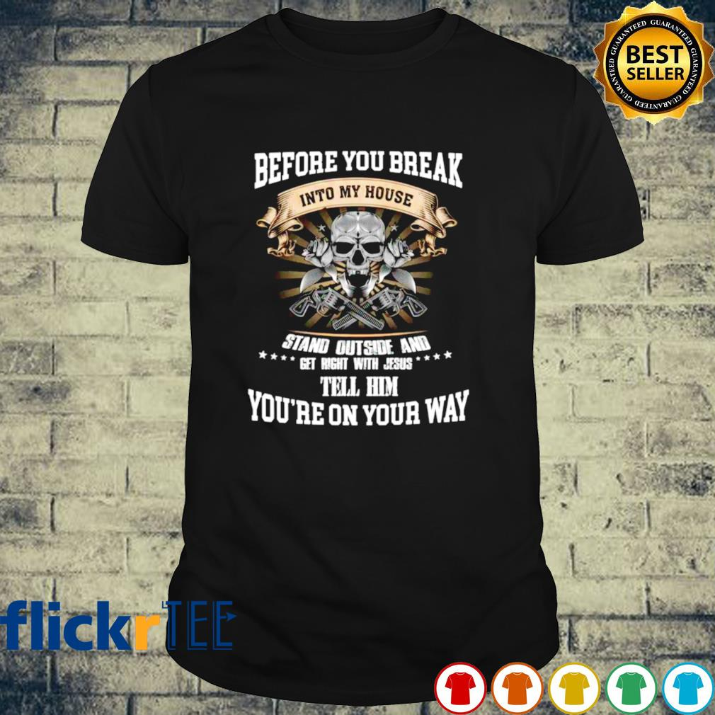 Before you break into my house stand outside and get right shirt