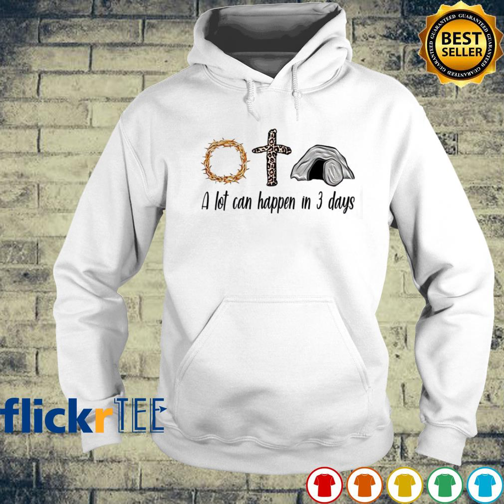 Believe in God a lot can happen in 3 days s hoodie