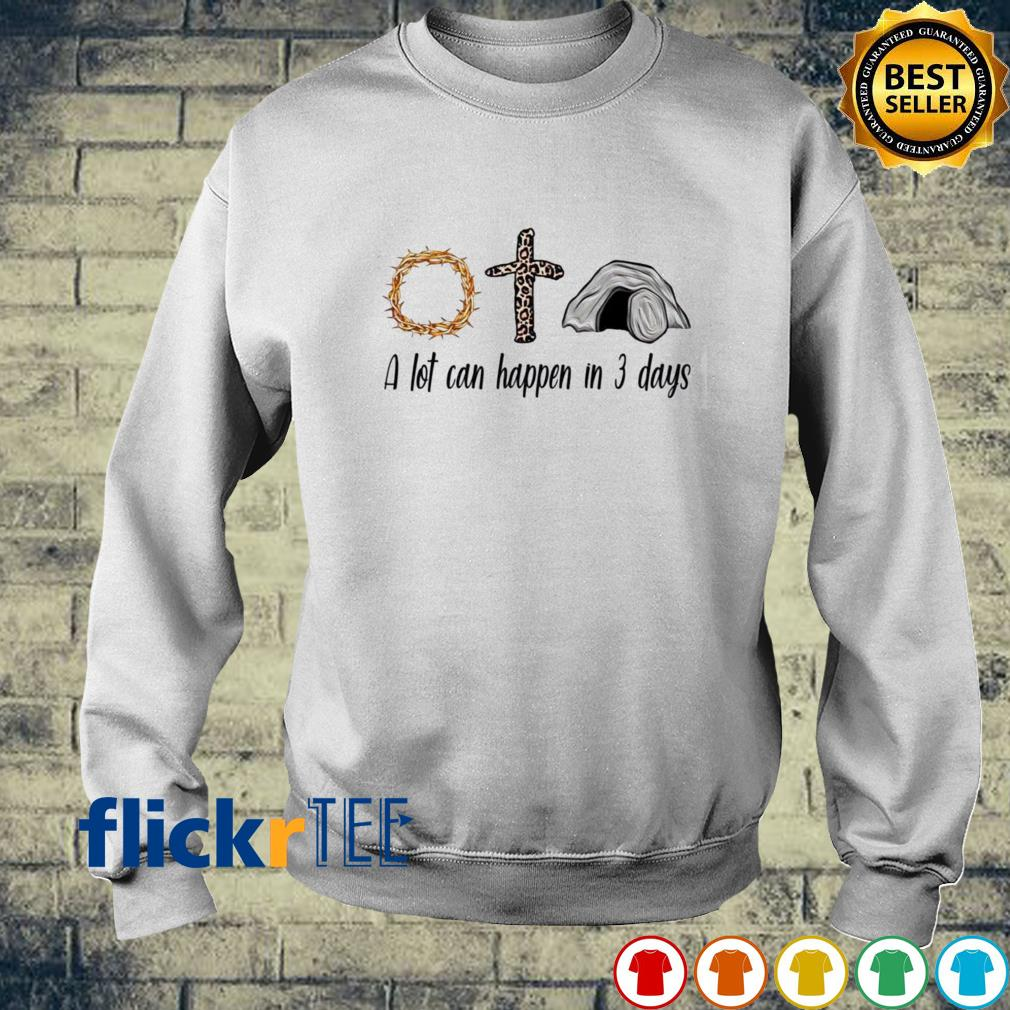 Believe in God a lot can happen in 3 days s sweater