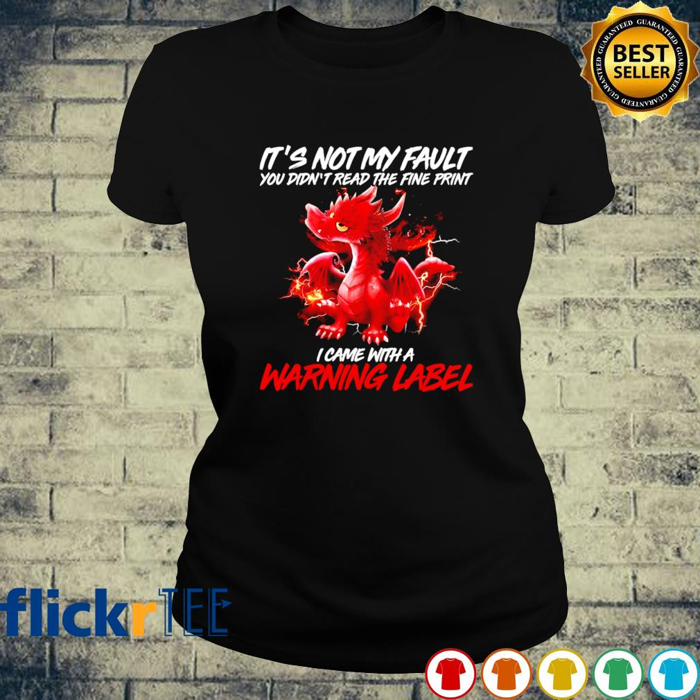Dragon it's not my fault you didn't read the fine print I came with a warning label s ladies-tee