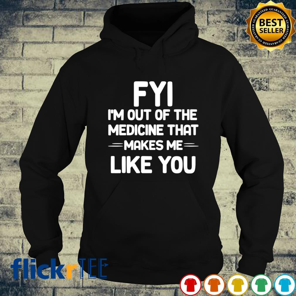 FUI I'm out of the medicine that makes me like you s hoodie