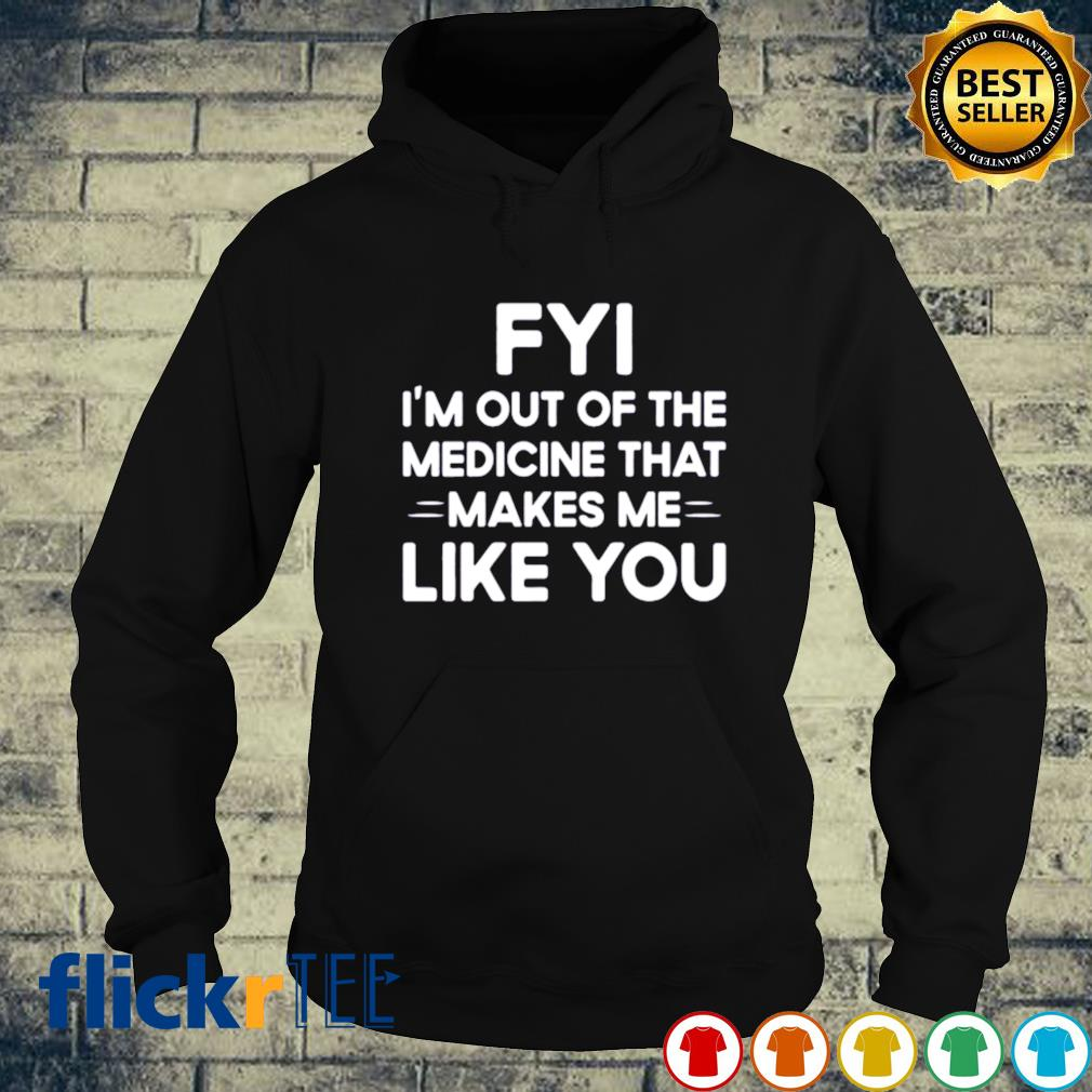 FYI I'm out of the medicine that makes me like you s hoodie