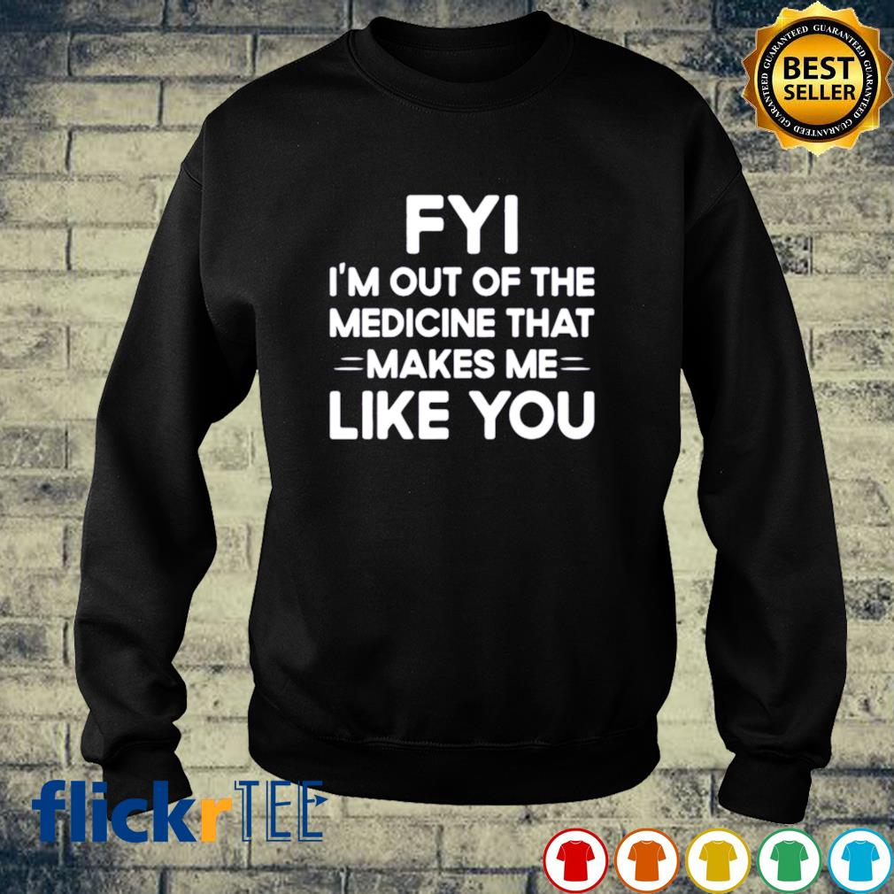 FYI I'm out of the medicine that makes me like you s sweater