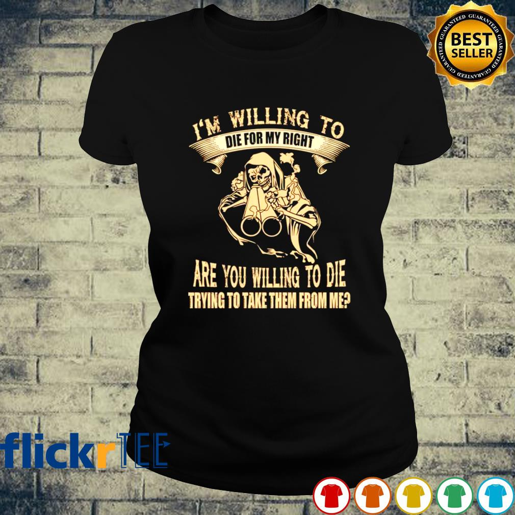 I'm willing to die for my right are you willing to die s ladies-tee