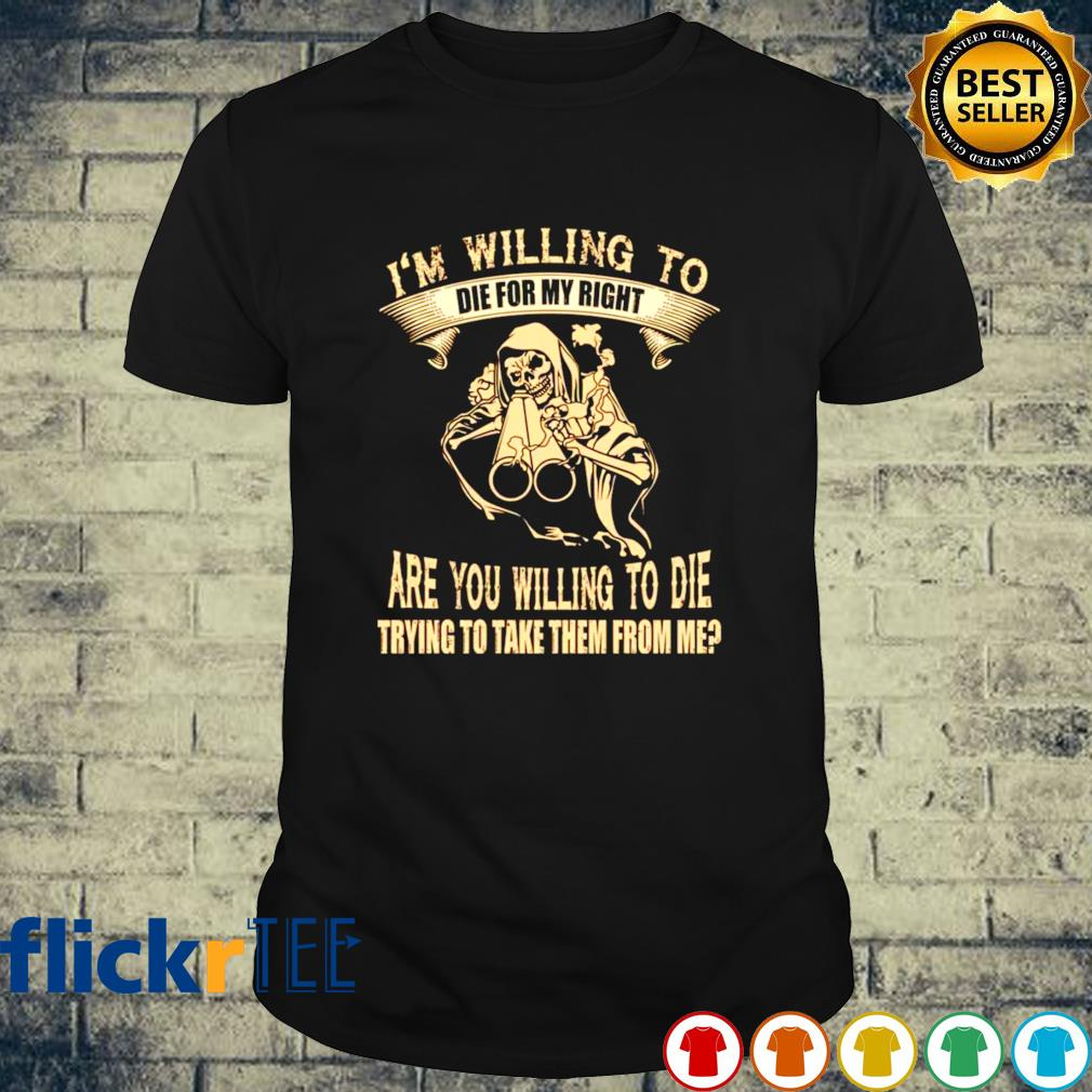 I'm willing to die for my right are you willing to die shirt