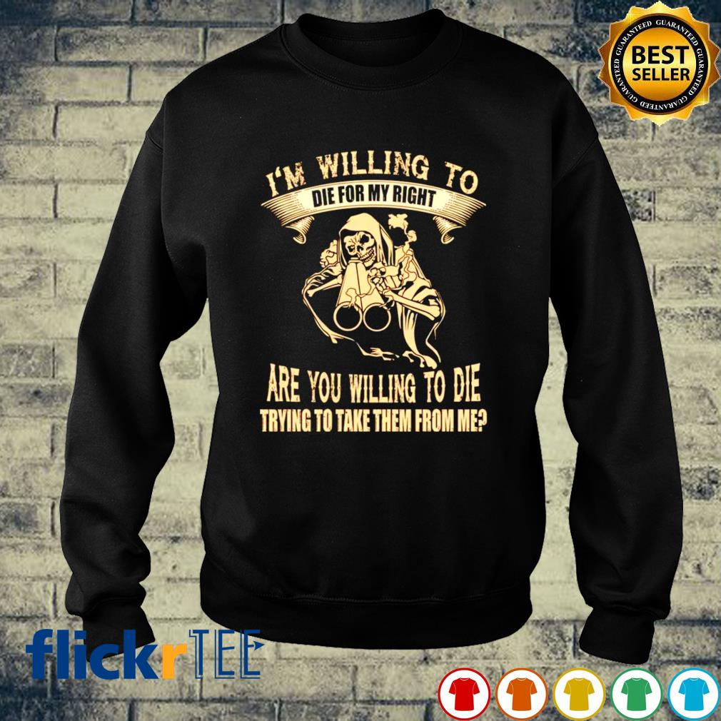 I'm willing to die for my right are you willing to die s sweater