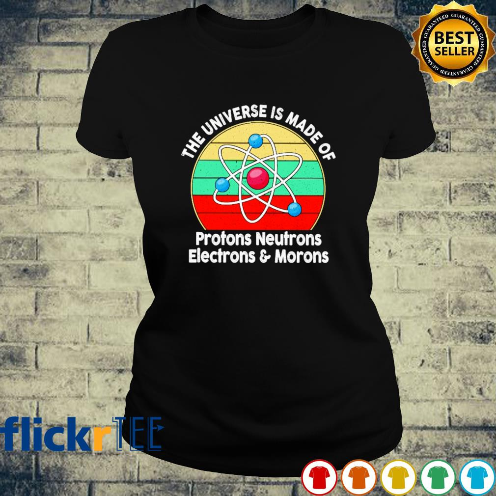 The universe is made of Protons Neutrons Electrons and morons s ladies-tee