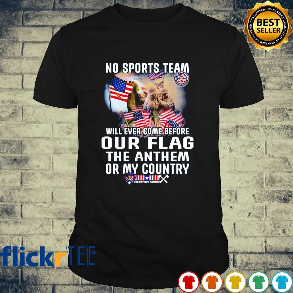 Veteran no sports team will ever come before our flag shirt