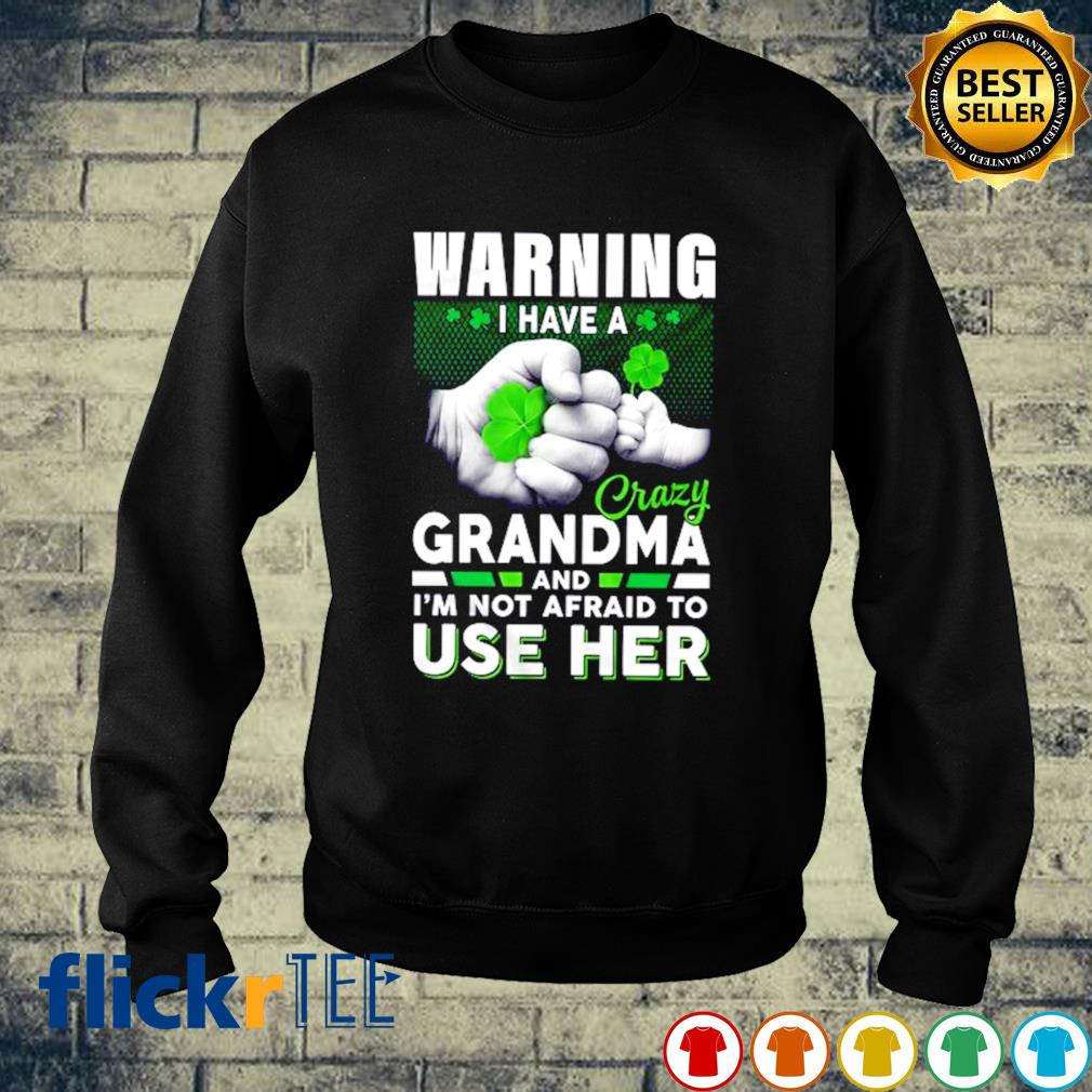 Warning I have a crazy Grandma and I'm not afraid to use her St Patrick's Day s sweater