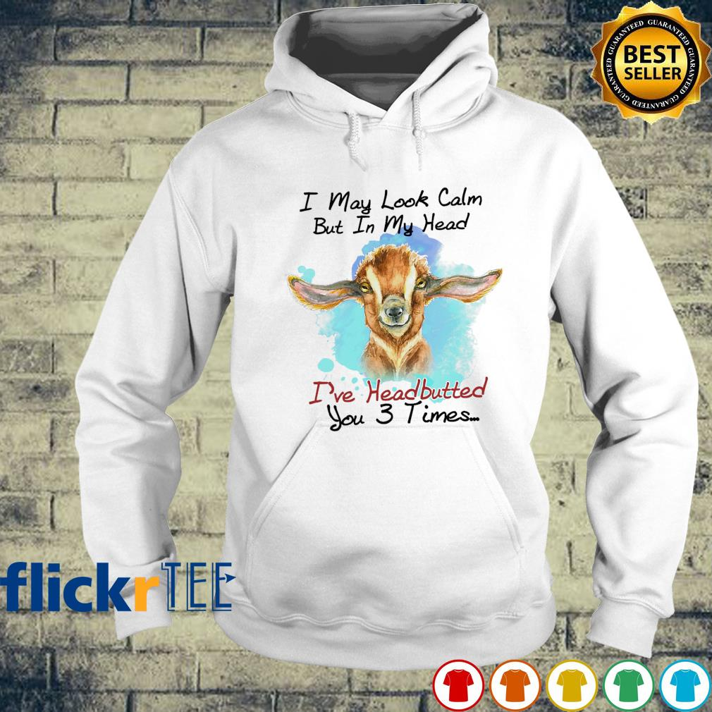 Goat I may look calm but in my head I've headbutted you 3 times s hoodie