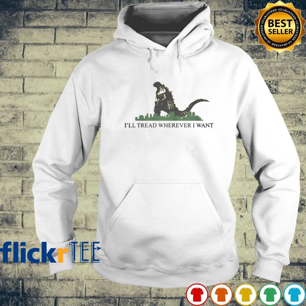 Godzilla I'll tread wherever I want s hoodie