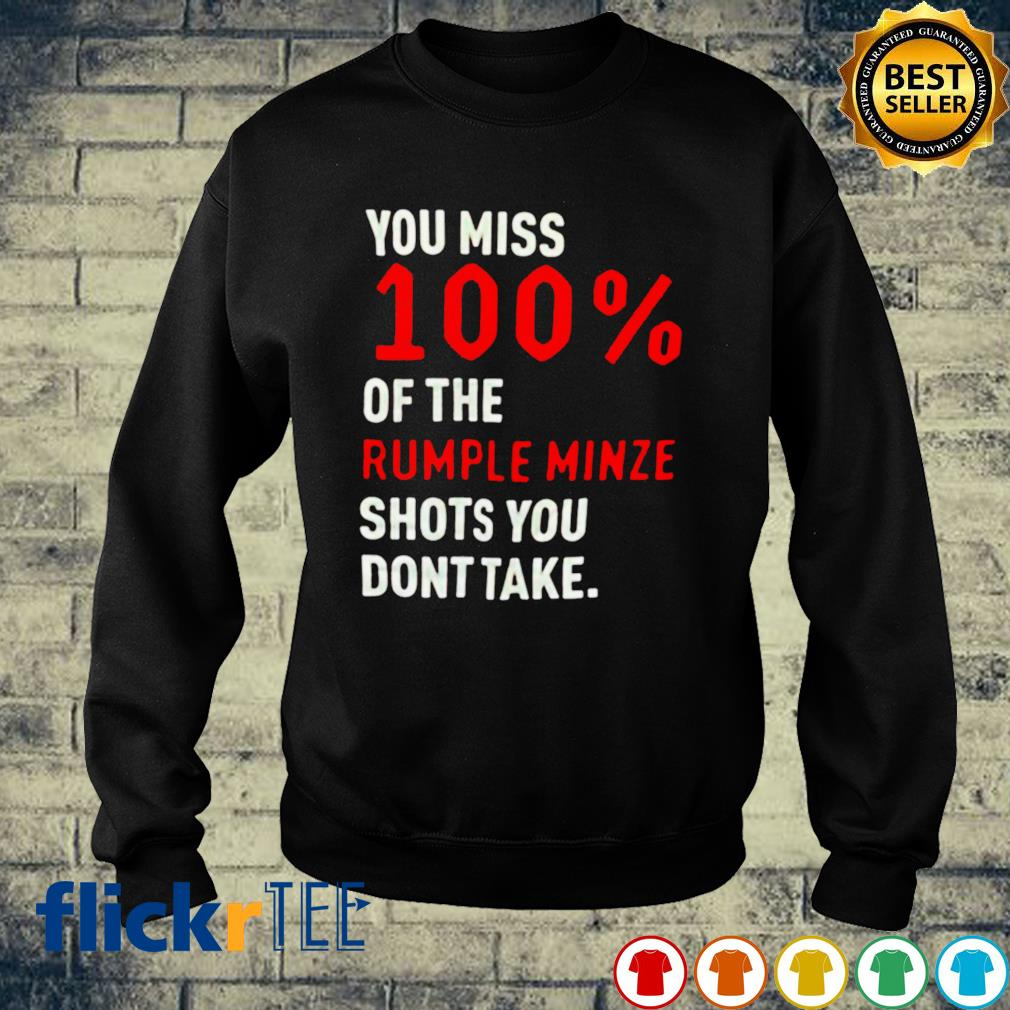 You miss 100% of the Rumple minze shots you don't take s sweater
