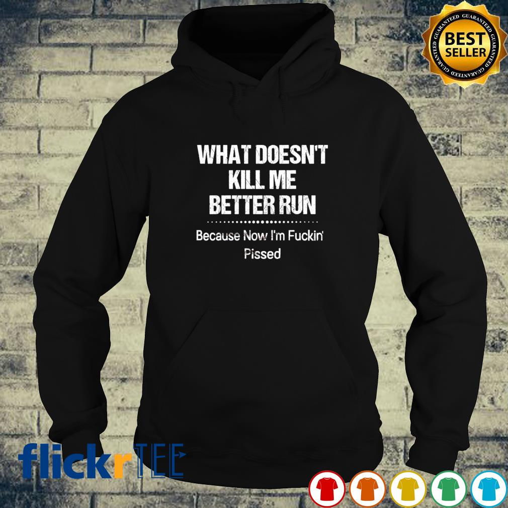 What doesn't kill me better run because now I'm fucking pissed hoodie