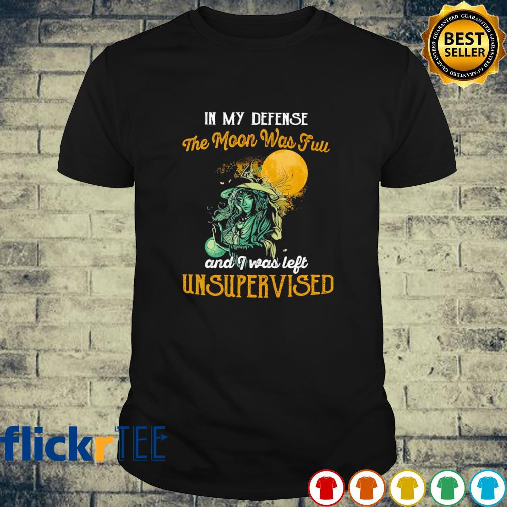Witch In my defense the moon was full and I was left unsupervised shirt