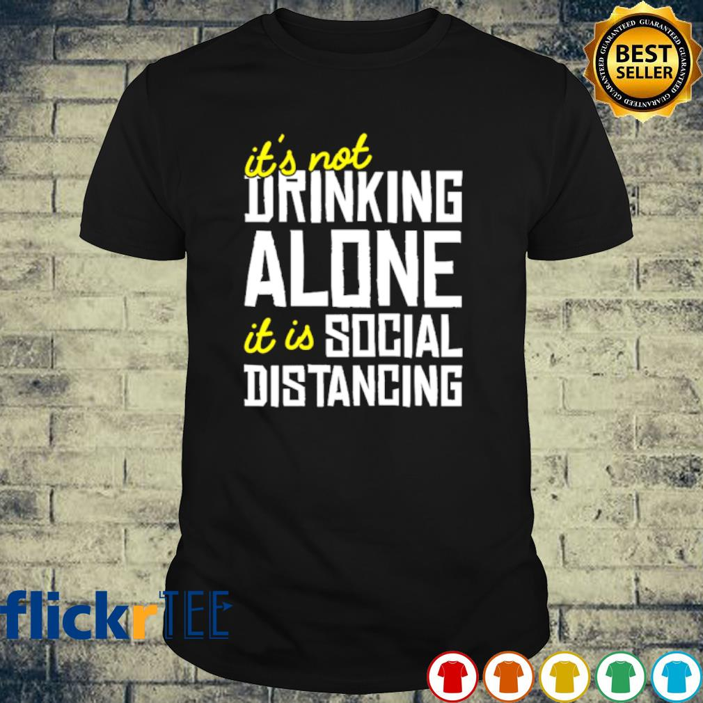 It's not drinking alone it is social distancing shirt