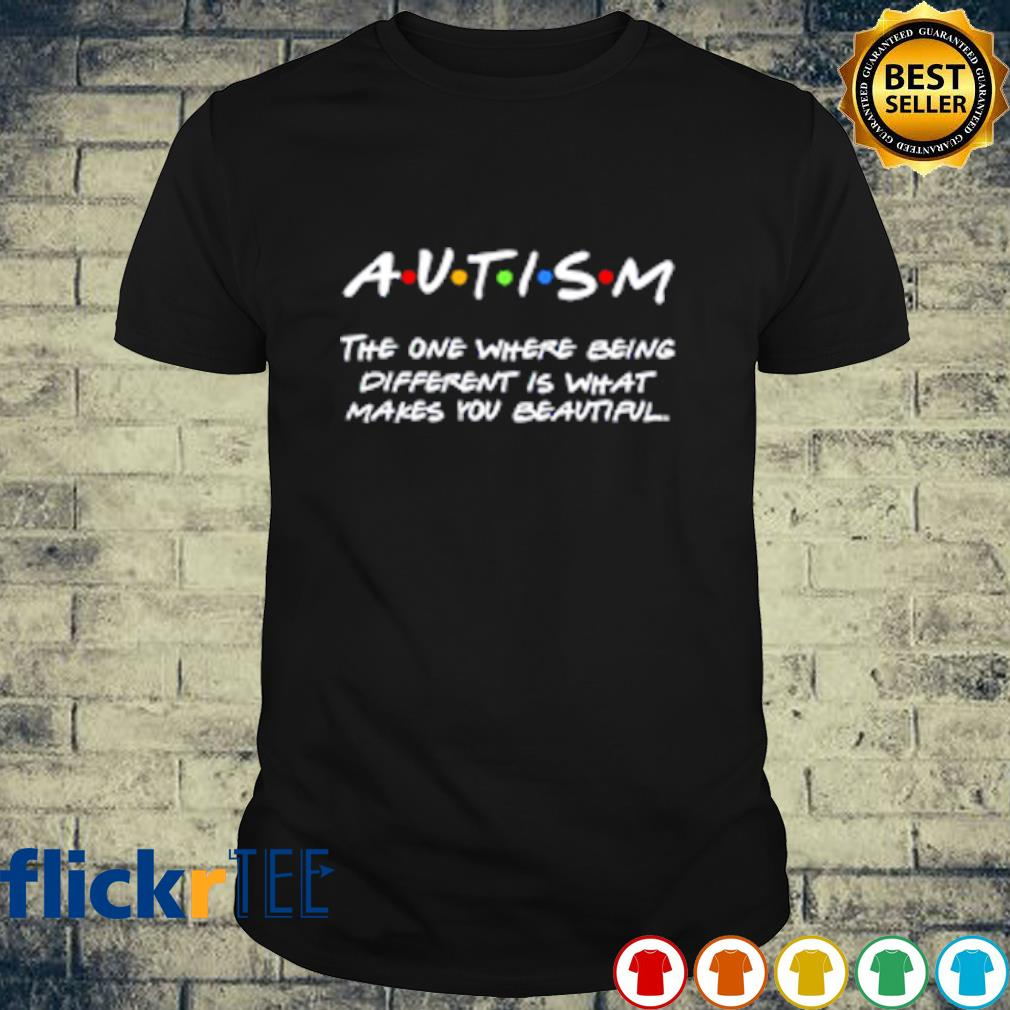 Autism the one where being different is what makes you beautiful shirt