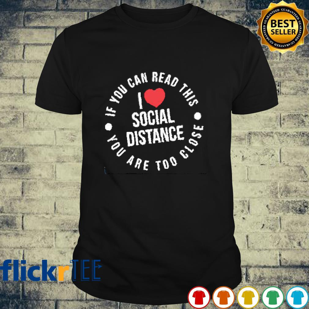 I love social distancing If you can read it you are to close shirt