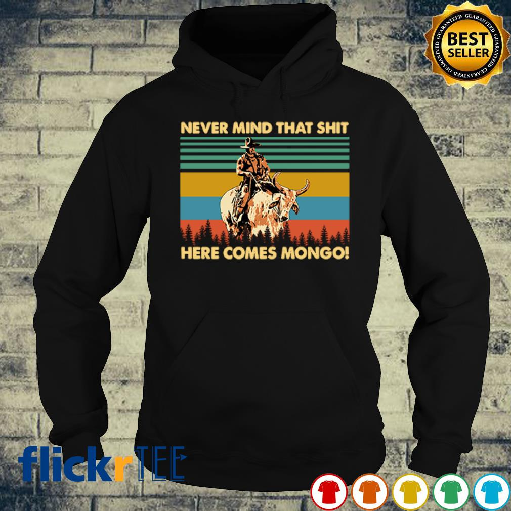 Never mind that shit here comes mongo vintage s hoodie