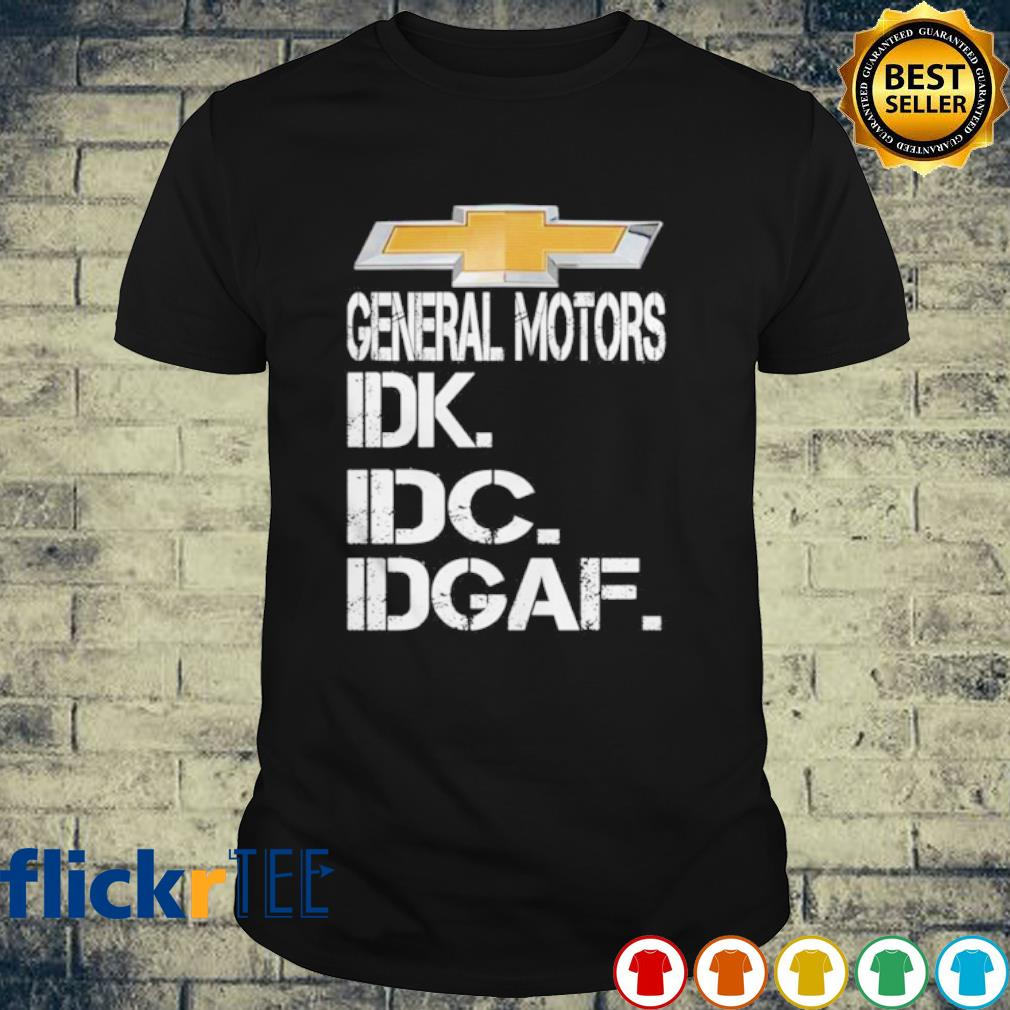 General motors IDK IDC IDGAF shirt