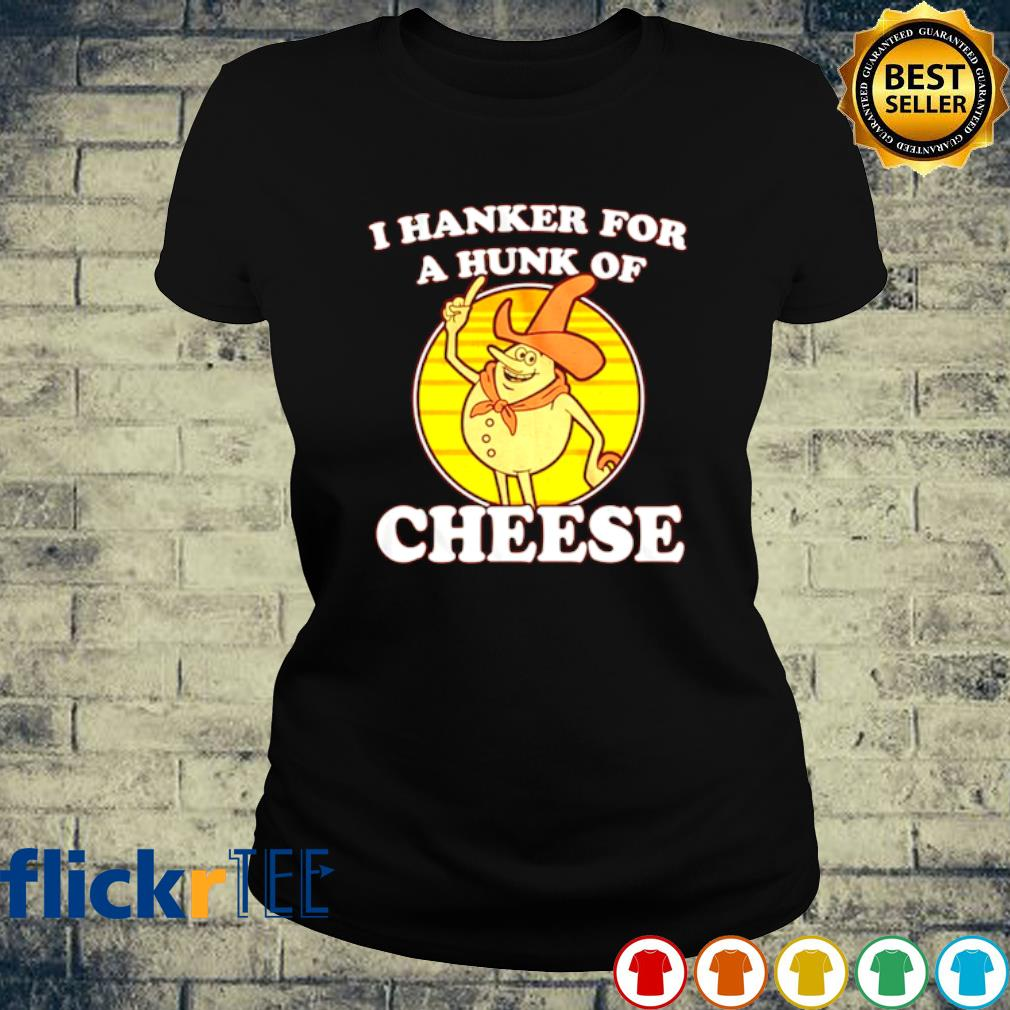 I hanker for a hunk of cheese s ladies-tee