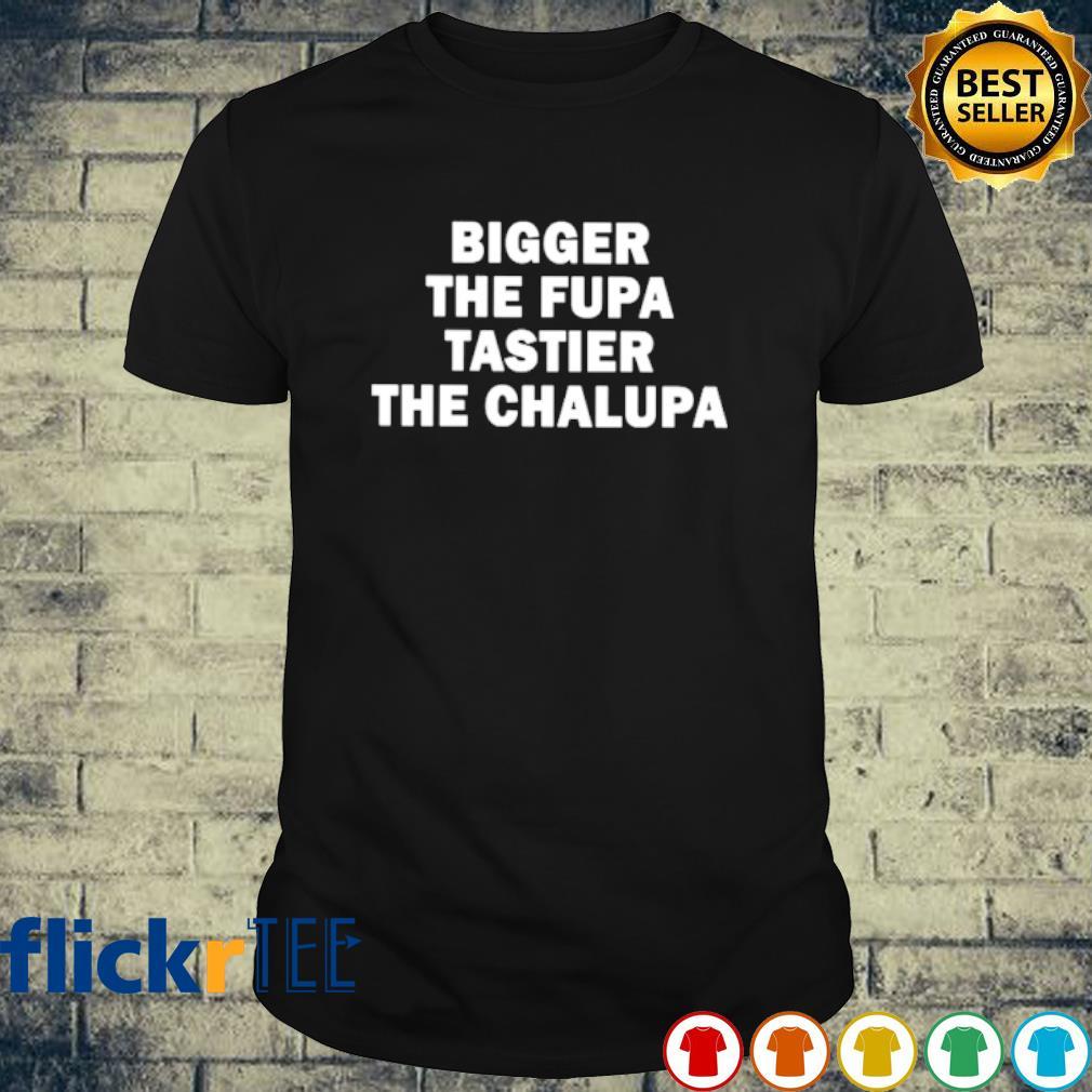 Bigger the fupa tastier the chalupa shirt