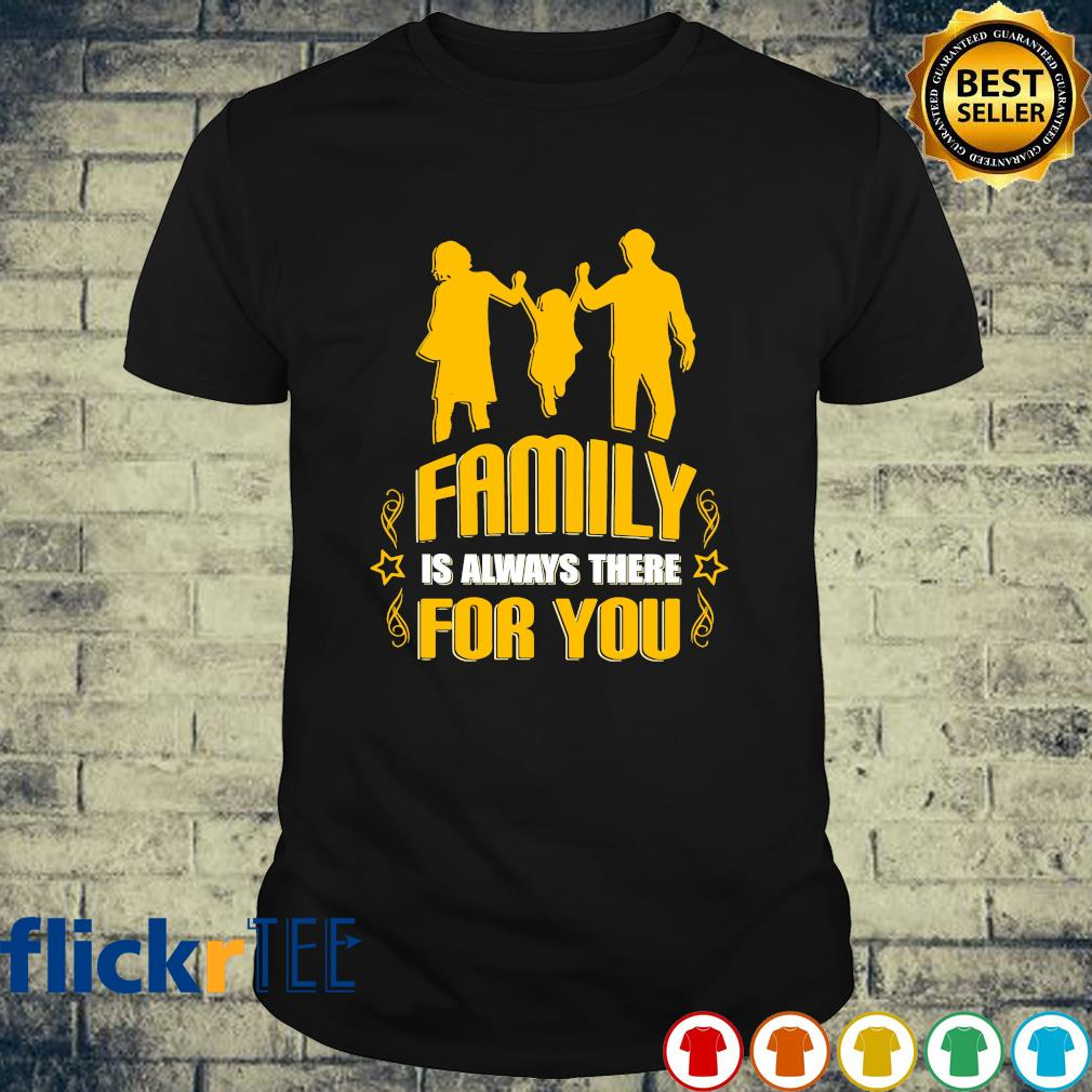 Family is always there for you shirt