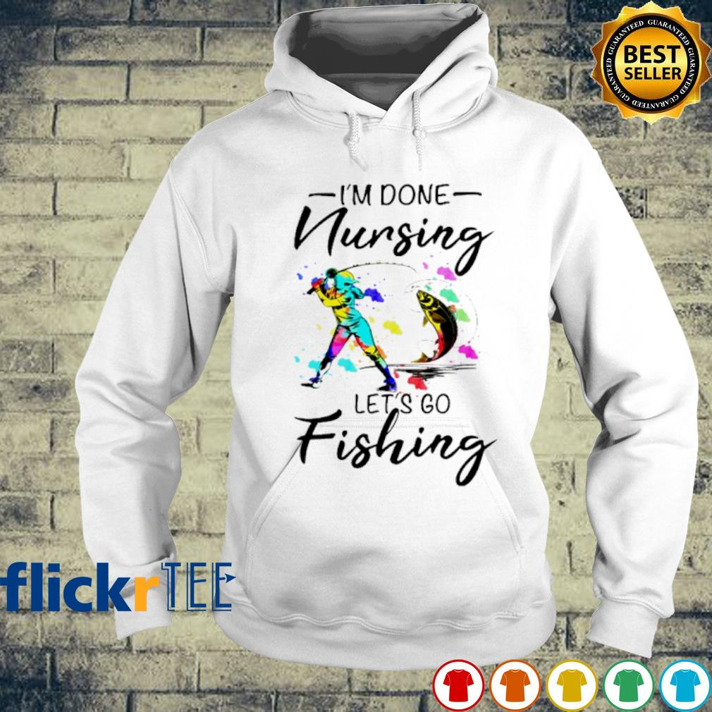 I'm done Nursing let's go Fishing s hoodie