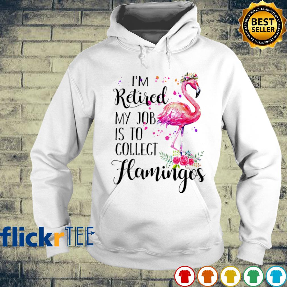 I'm retired my job is to collect Flamingo s hoodie