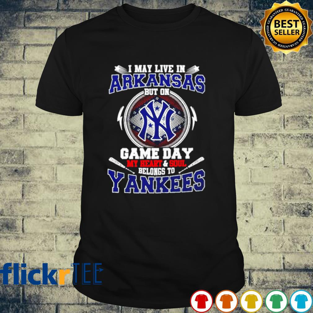 I may live in Arkansas but on game day my heart and soul belongs to Yankees shirt