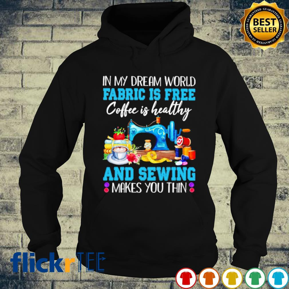 In my dream world Fabric is free coffee is healthy and sewing makes you thin s hoodie