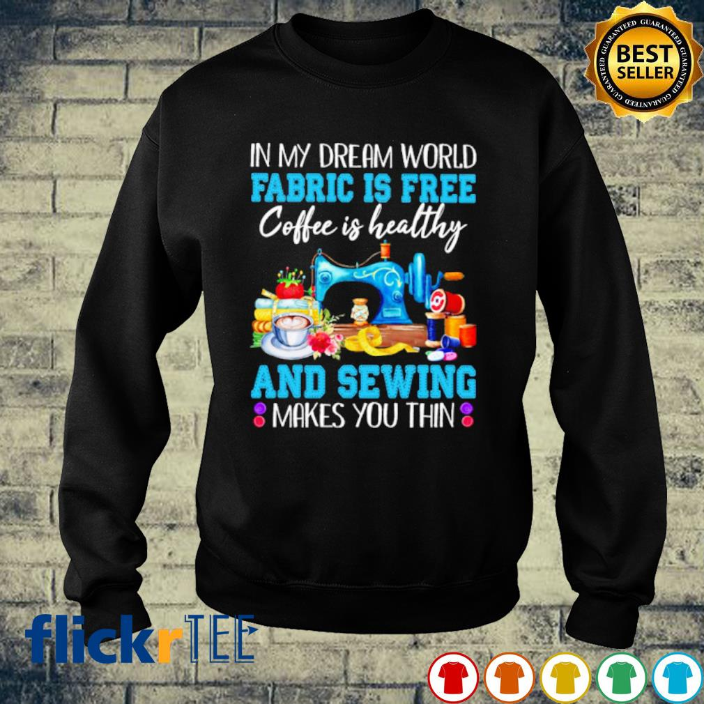 In my dream world Fabric is free coffee is healthy and sewing makes you thin s sweater