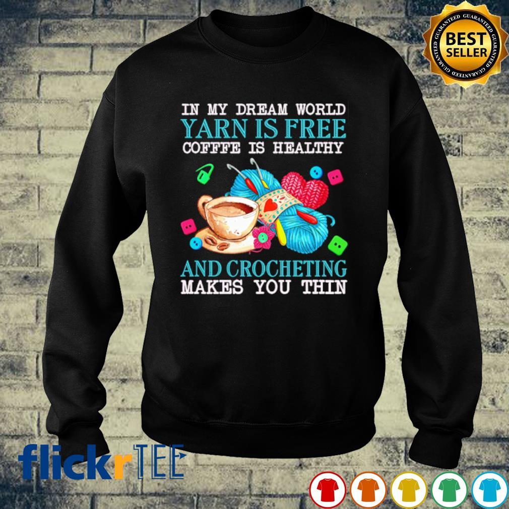 In my dream world Yarn is free coffee is healthy and Crocheting makes you thin s sweater