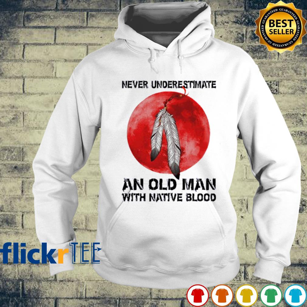 Never underestimate an old man with native blood s hoodie