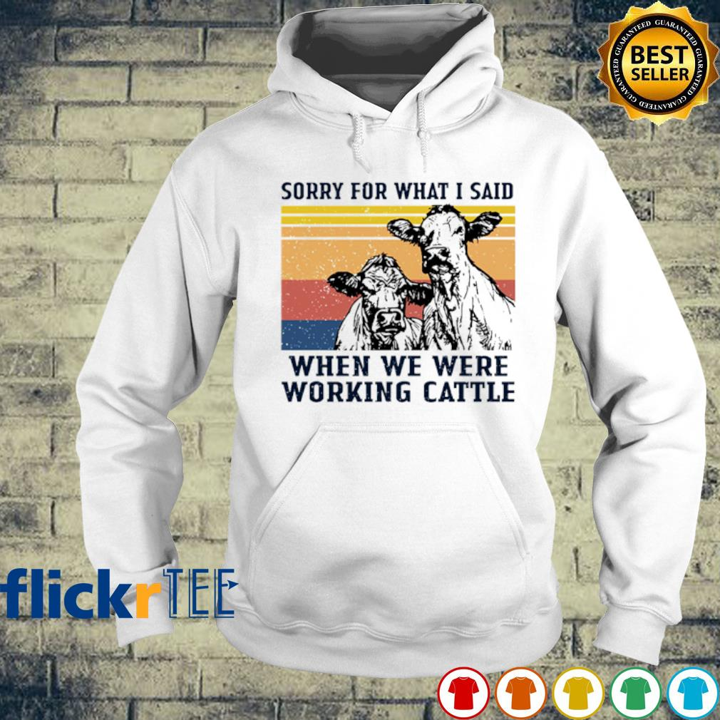 Sorry for what I said when we were working cattle vintage s hoodie