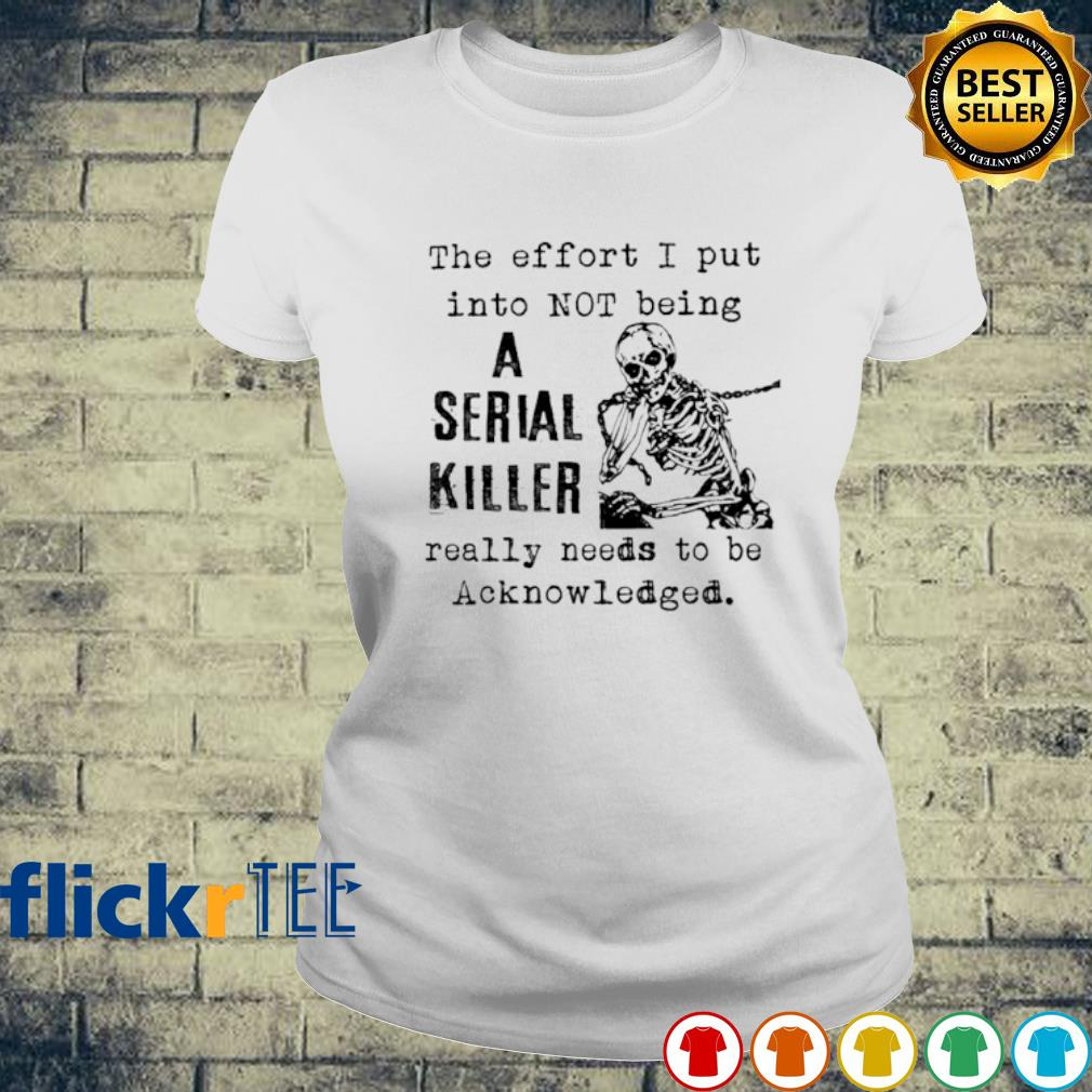 The effort I put into not being a serial killer s ladies-tee