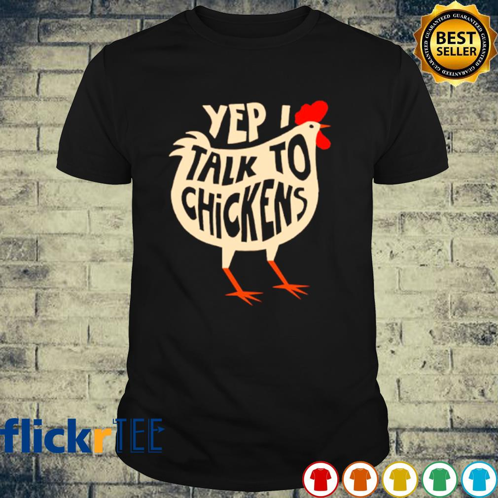 Yep I talk to chickens shirt