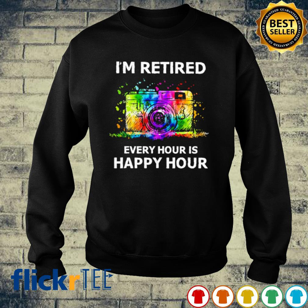 Camera I'm retired every hour is happy hour s sweater