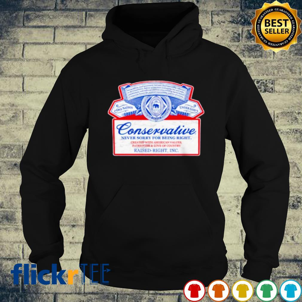 Conservative never sorry for being right created with American values s hoodie