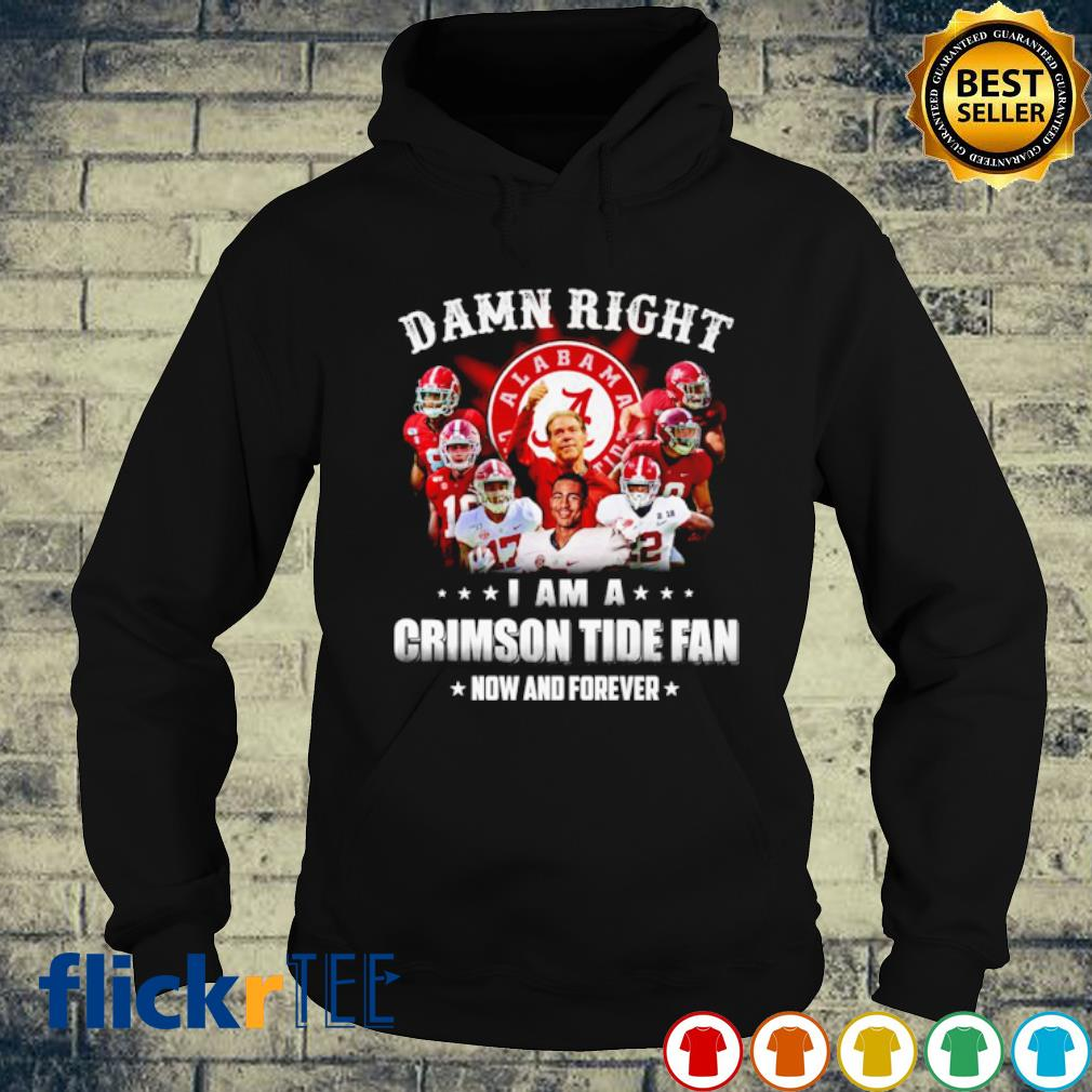 Damn right I am a Crimson Tide fan now and forever s hoodie