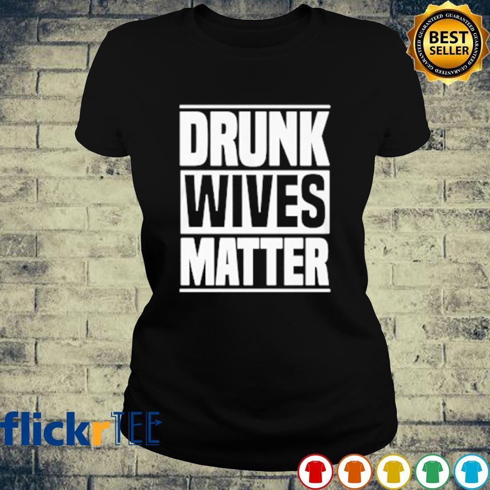 Drunk Wives Matter s ladies-tee