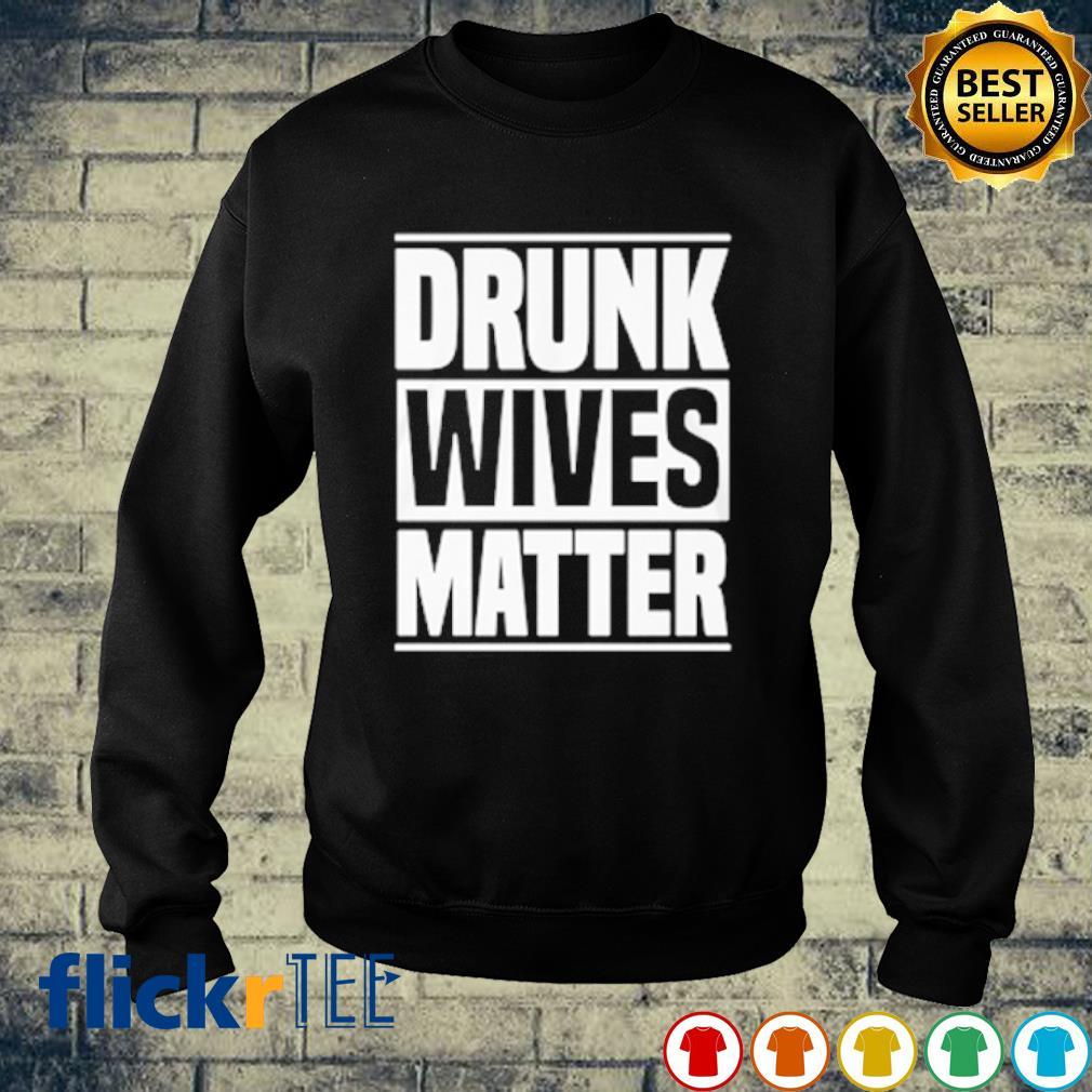 Drunk Wives Matter s sweater