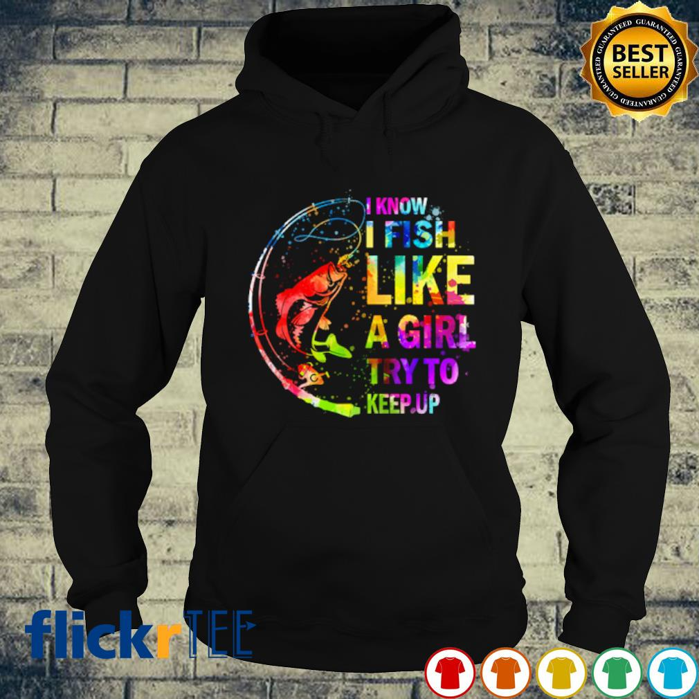 Fishing I know I fish like a girl try to keep up s hoodie