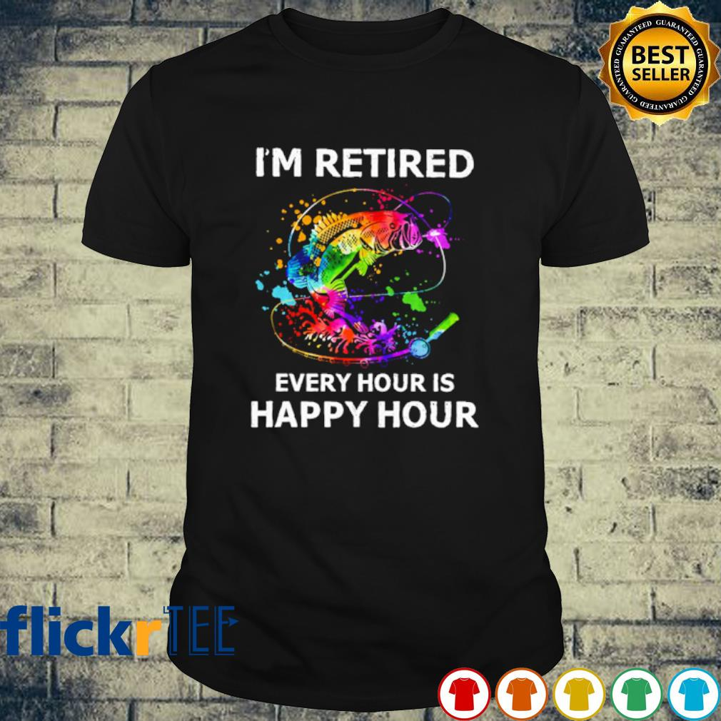 Fishing I'm retired every hour is happy hour shirt