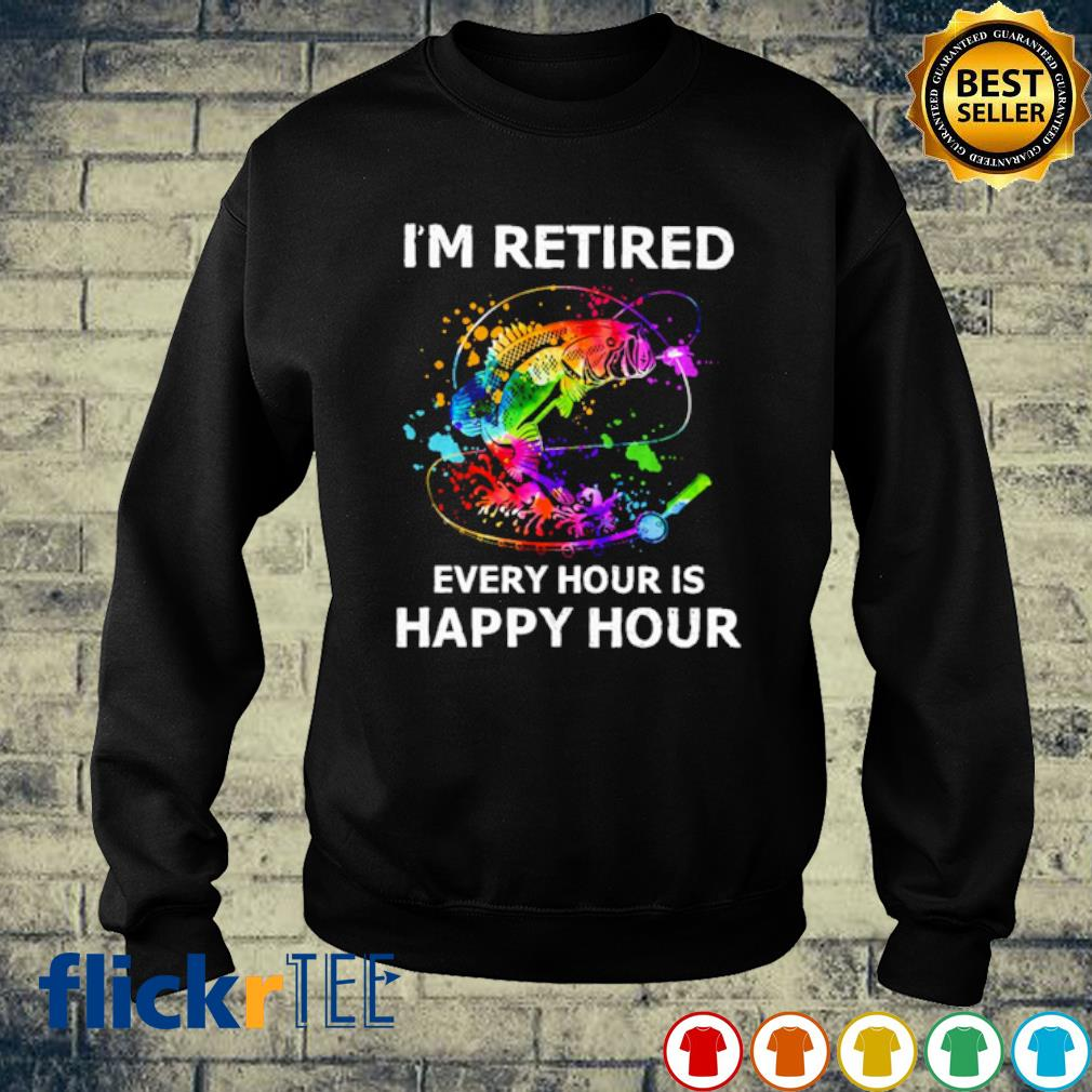 Fishing I'm retired every hour is happy hour s sweater