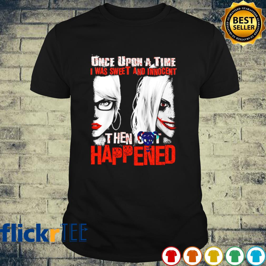 Harley Quinn once upon a time I was sweet and innocent then shit shirt
