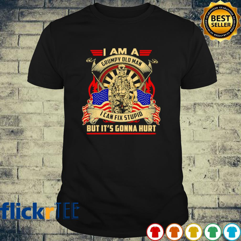 I am a grumpy old man I can fix stupid but it's gonna hurt shirt