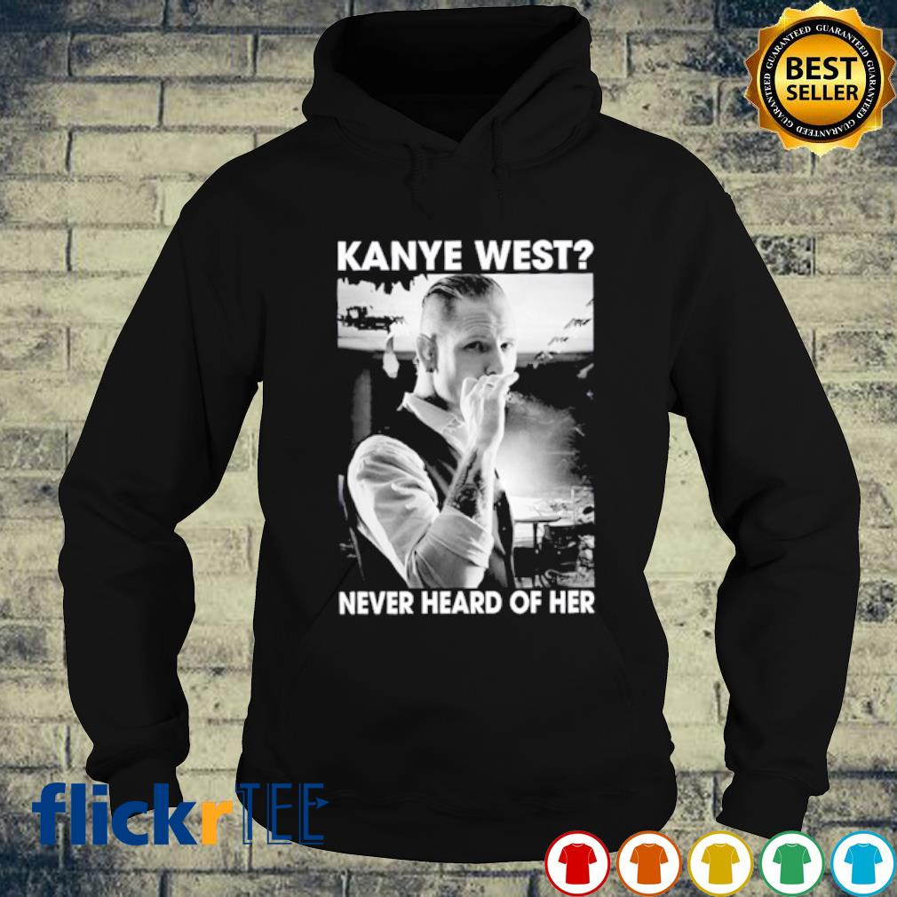 Kanye West never heard of her s hoodie