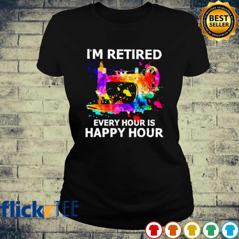 Sewing I'm retired every hour is happy hour s ladies-tee
