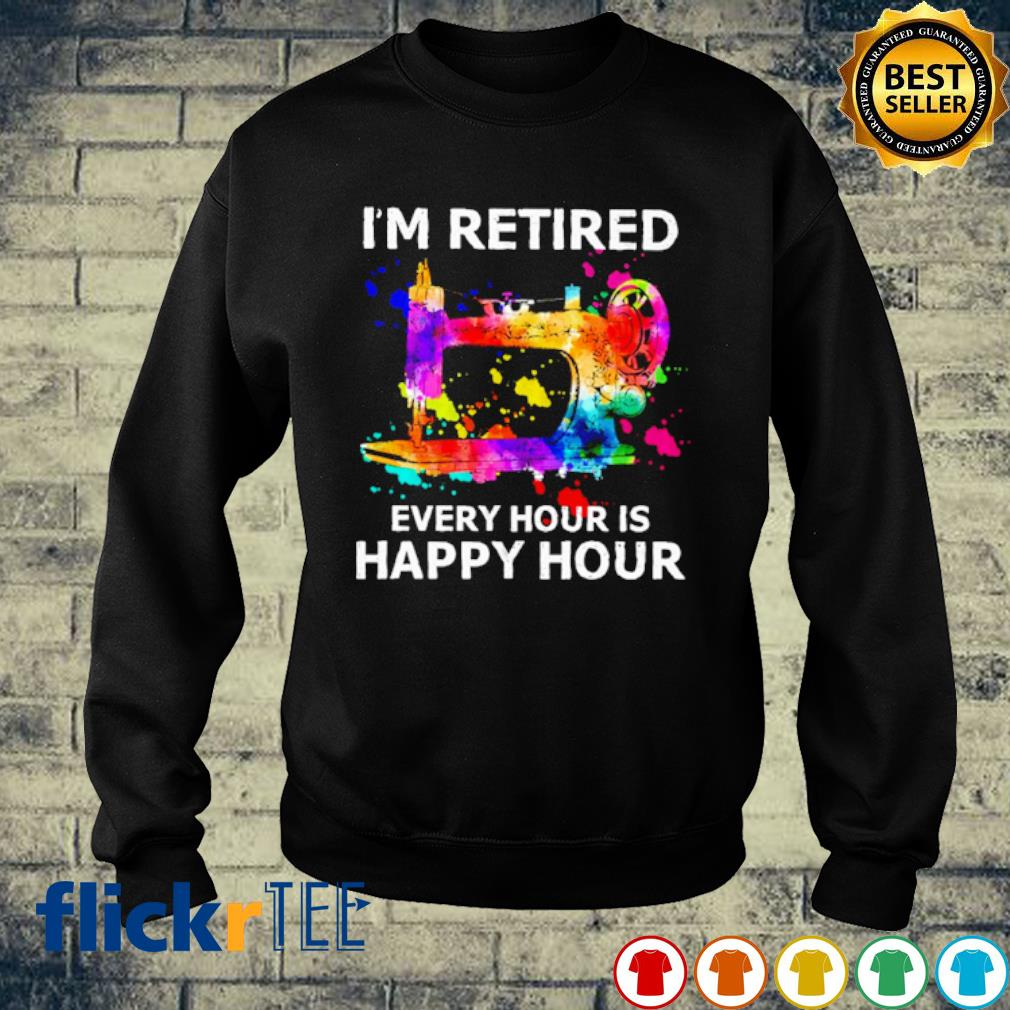 Sewing I'm retired every hour is happy hour s sweater