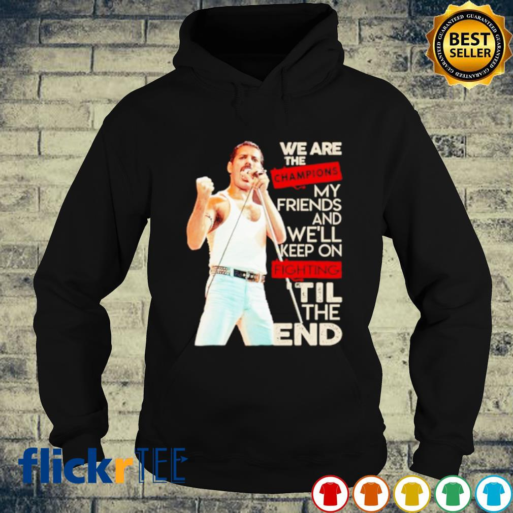 We are the champions my friends and we'll keep on fighting til the end s hoodie